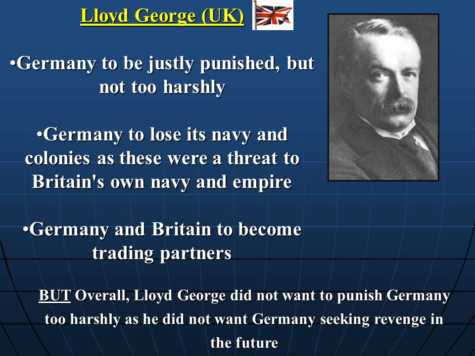 Lloyd George (UK) Germany to be justly punished, but not too harshlyGermany to be justly punished, but not too harshly Germany to lose its navy and co