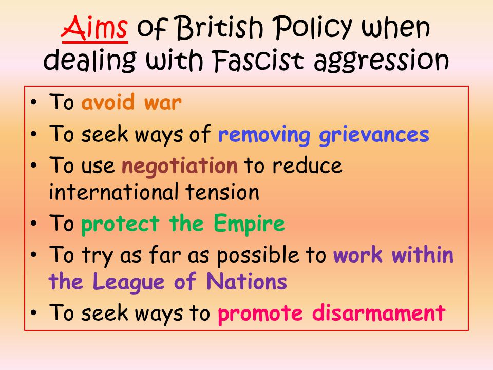 Aims of British Policy when dealing with Fascist aggression To avoid war To seek ways of removing grievances To use negotiation to reduce international tension To protect the Empire To try as far as possible to work within the League of Nations To seek ways to promote disarmament