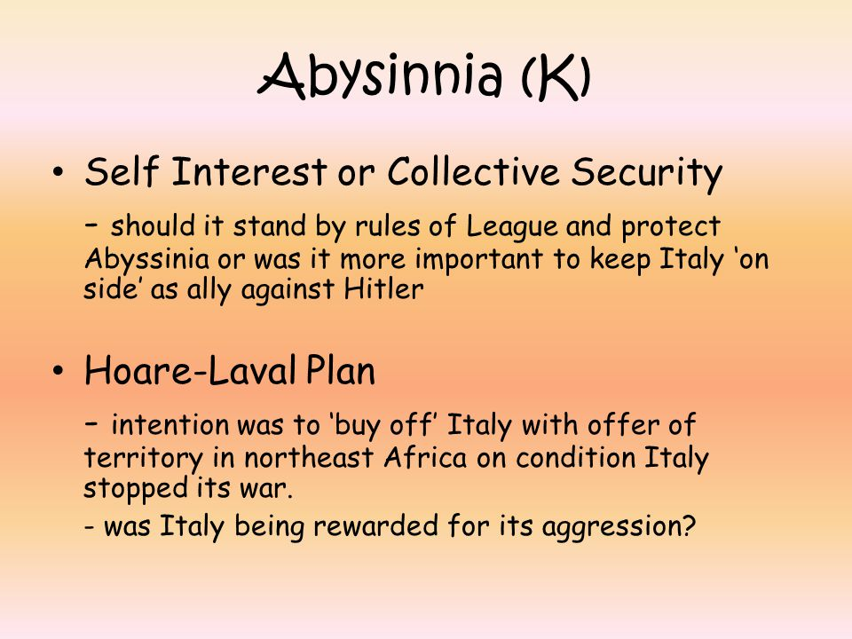 Abysinnia (K) Self Interest or Collective Security - should it stand by rules of League and protect Abyssinia or was it more important to keep Italy 'on side' as ally against Hitler Hoare-Laval Plan - intention was to 'buy off' Italy with offer of territory in northeast Africa on condition Italy stopped its war.