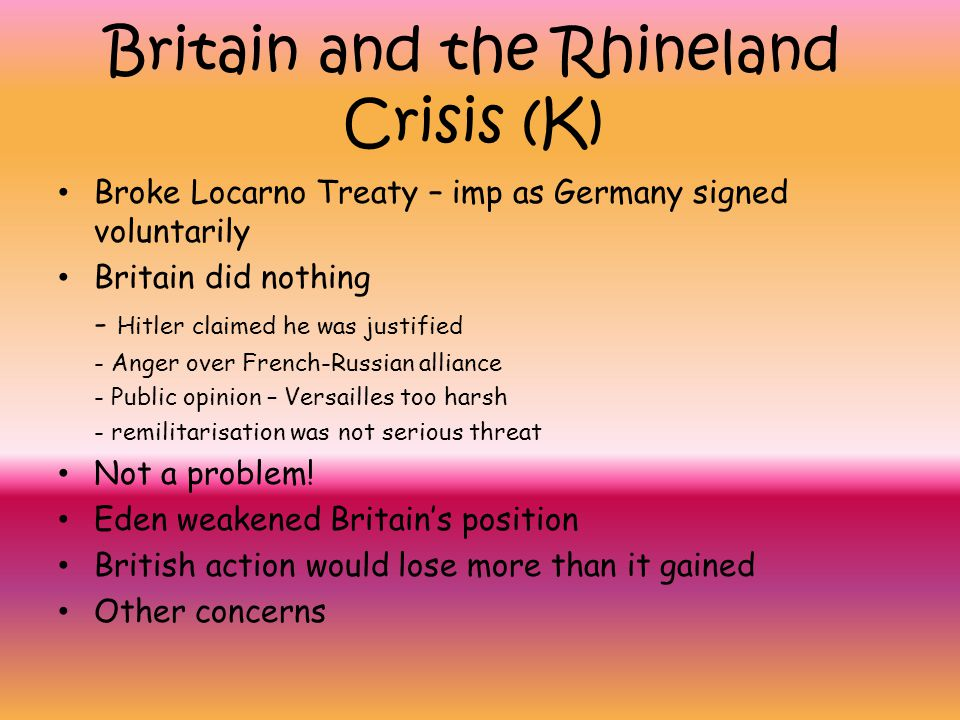 Britain and the Rhineland Crisis (K) Broke Locarno Treaty – imp as Germany signed voluntarily Britain did nothing - Hitler claimed he was justified -