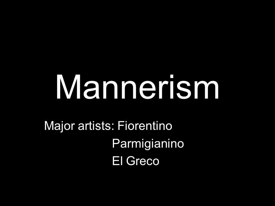 Mannerism Major artists: Fiorentino Parmigianino El Greco