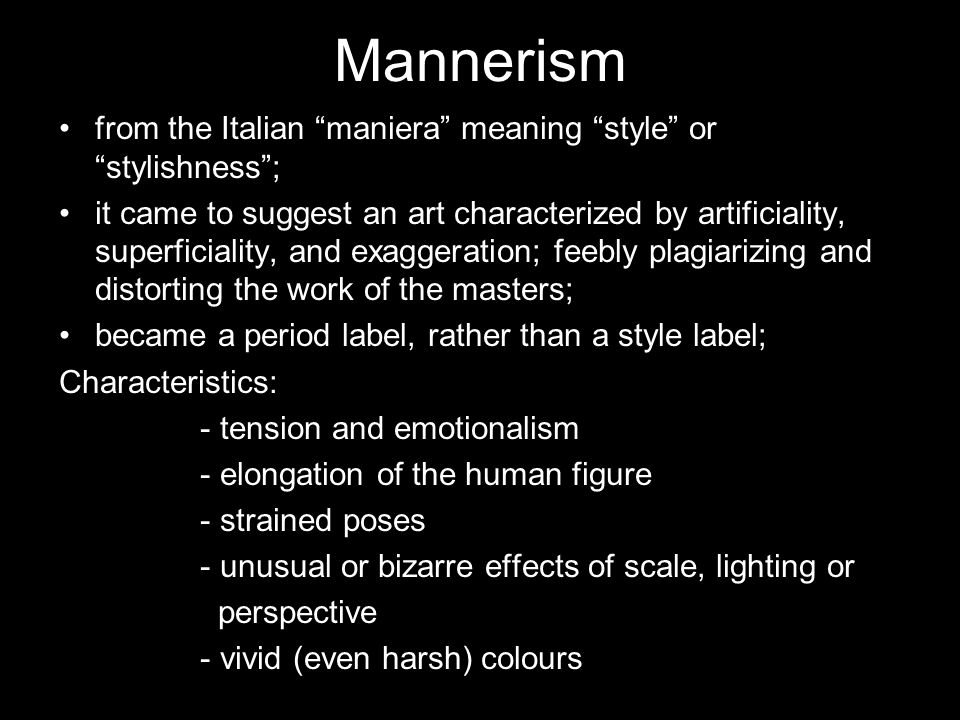 Mannerism from the Italian maniera meaning style or stylishness ; it came to suggest an art characterized by artificiality, superficiality, and exaggeration; feebly plagiarizing and distorting the work of the masters; became a period label, rather than a style label; Characteristics: - tension and emotionalism - elongation of the human figure - strained poses - unusual or bizarre effects of scale, lighting or perspective - vivid (even harsh) colours
