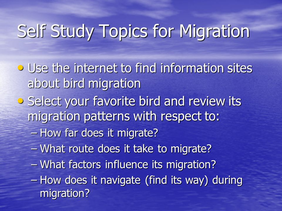 Self Study Topics for Migration Use the internet to find information sites about bird migration Use the internet to find information sites about bird migration Select your favorite bird and review its migration patterns with respect to: Select your favorite bird and review its migration patterns with respect to: –How far does it migrate.
