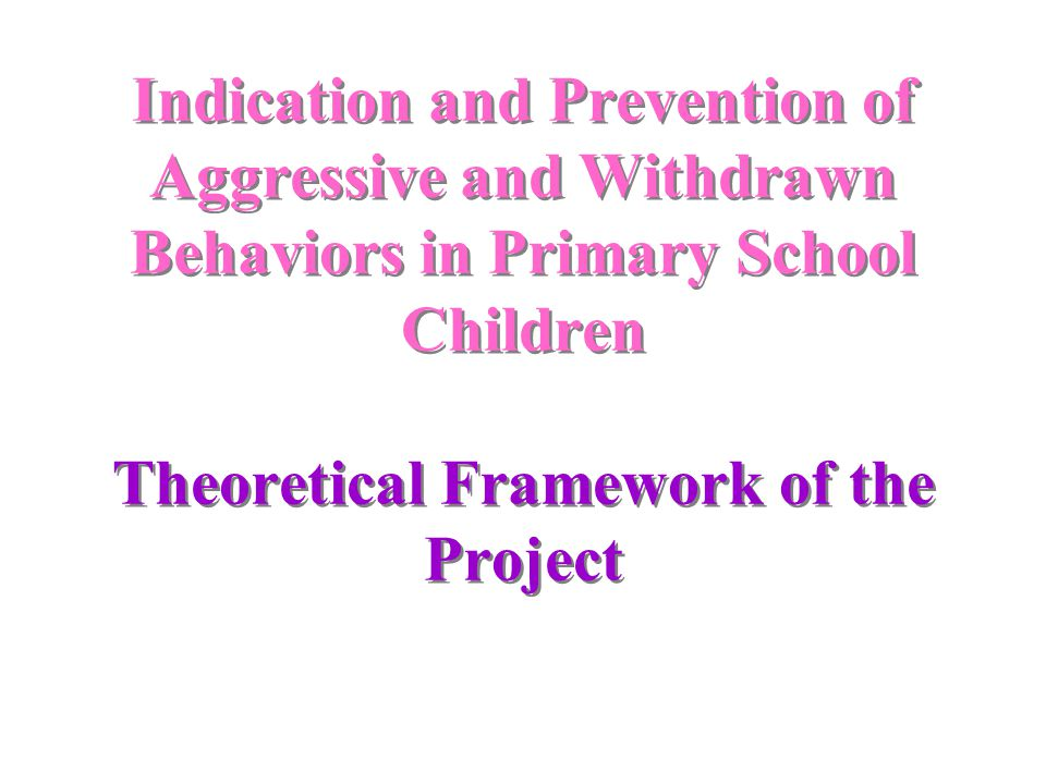 Indication and Prevention of Aggressive and Withdrawn Behaviors in Primary School Children Theoretical Framework of the Project