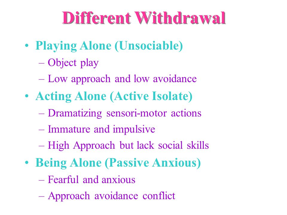 Different Withdrawal Playing Alone (Unsociable) –Object play –Low approach and low avoidance Acting Alone (Active Isolate) –Dramatizing sensori-motor actions –Immature and impulsive –High Approach but lack social skills Being Alone (Passive Anxious) –Fearful and anxious –Approach avoidance conflict