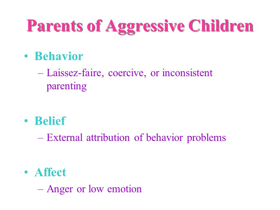 Parents of Aggressive Children Behavior –Laissez-faire, coercive, or inconsistent parenting Belief –External attribution of behavior problems Affect –Anger or low emotion