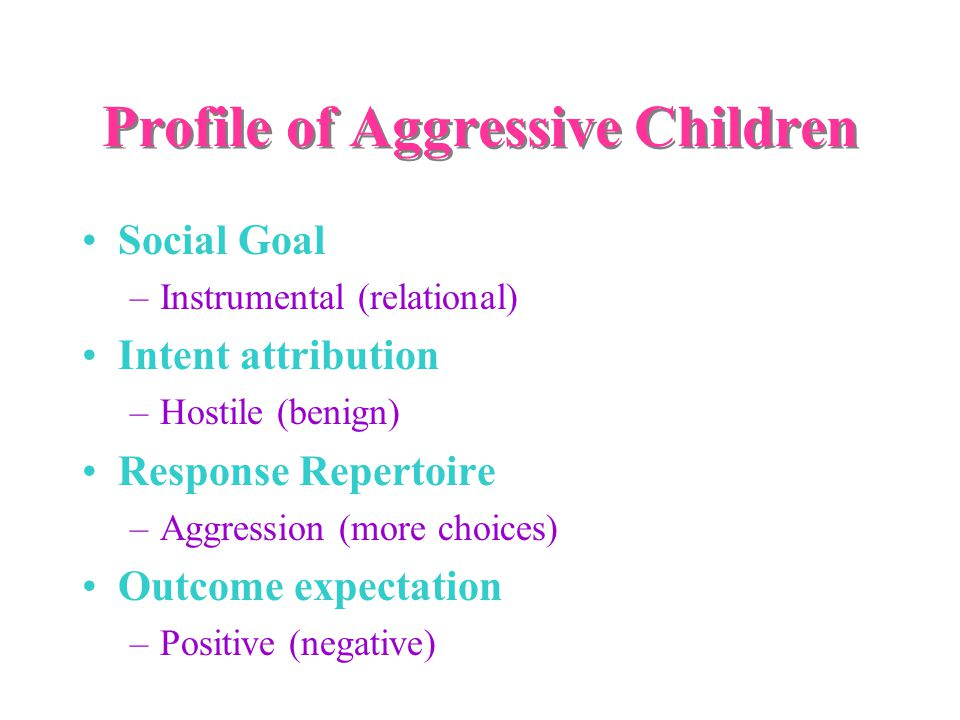 Profile of Aggressive Children Social Goal –Instrumental (relational) Intent attribution –Hostile (benign) Response Repertoire –Aggression (more choices) Outcome expectation –Positive (negative) Self-efficacy Easy (hard)