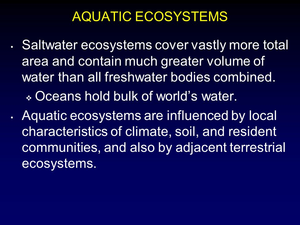AQUATIC ECOSYSTEMS Saltwater ecosystems cover vastly more total area and contain much greater volume of water than all freshwater bodies combined.  O