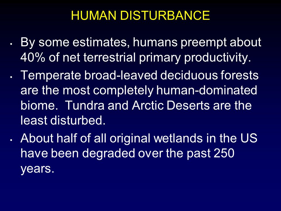 HUMAN DISTURBANCE By some estimates, humans preempt about 40% of net terrestrial primary productivity. Temperate broad-leaved deciduous forests are th