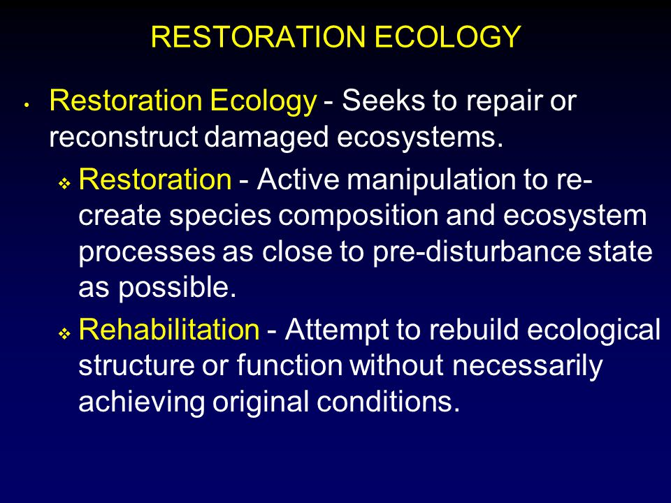 RESTORATION ECOLOGY Restoration Ecology - Seeks to repair or reconstruct damaged ecosystems.  Restoration - Active manipulation to re- create species