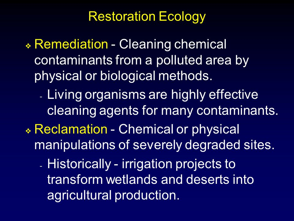 Restoration Ecology  Remediation - Cleaning chemical contaminants from a polluted area by physical or biological methods. - Living organisms are high
