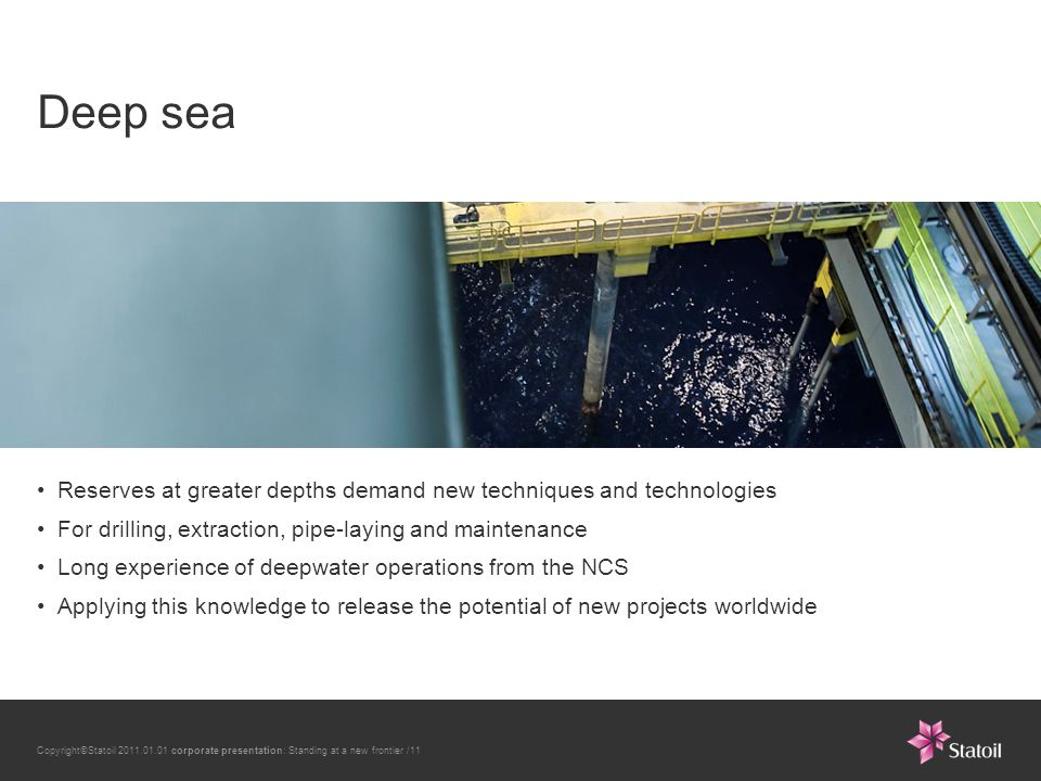 Copyright©Statoil 2011.01.01 corporate presentation: Standing at a new frontier /11 Deep sea Reserves at greater depths demand new techniques and technologies For drilling, extraction, pipe-laying and maintenance Long experience of deepwater operations from the NCS Applying this knowledge to release the potential of new projects worldwide