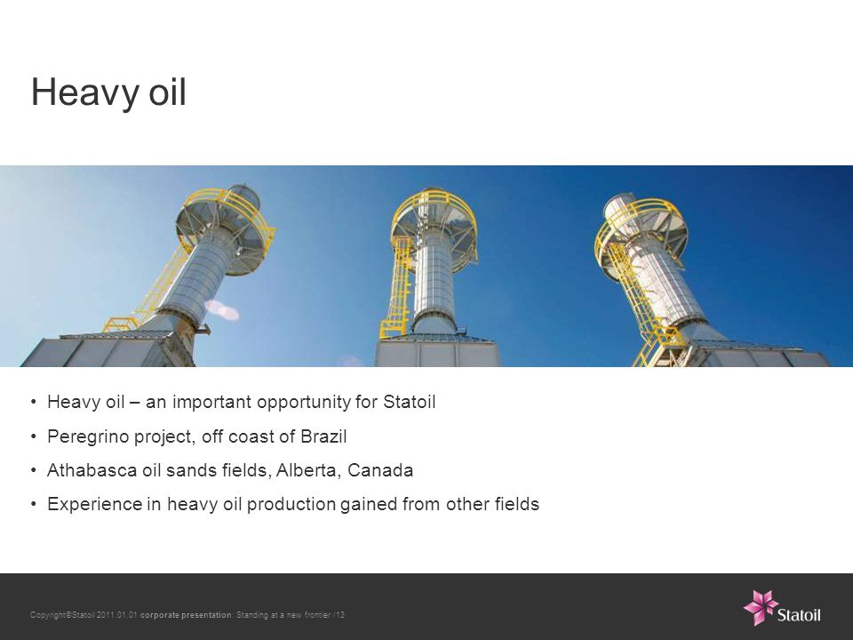 Copyright©Statoil 2011.01.01 corporate presentation: Standing at a new frontier /13 Heavy oil Heavy oil – an important opportunity for Statoil Peregrino project, off coast of Brazil Athabasca oil sands fields, Alberta, Canada Experience in heavy oil production gained from other fields