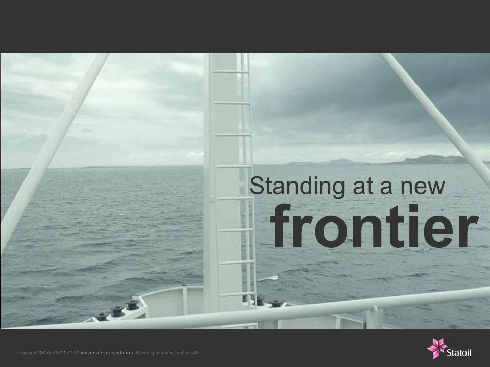Copyright©Statoil 2011.01.01 corporate presentation: Standing at a new frontier /28 Standing at a new frontier