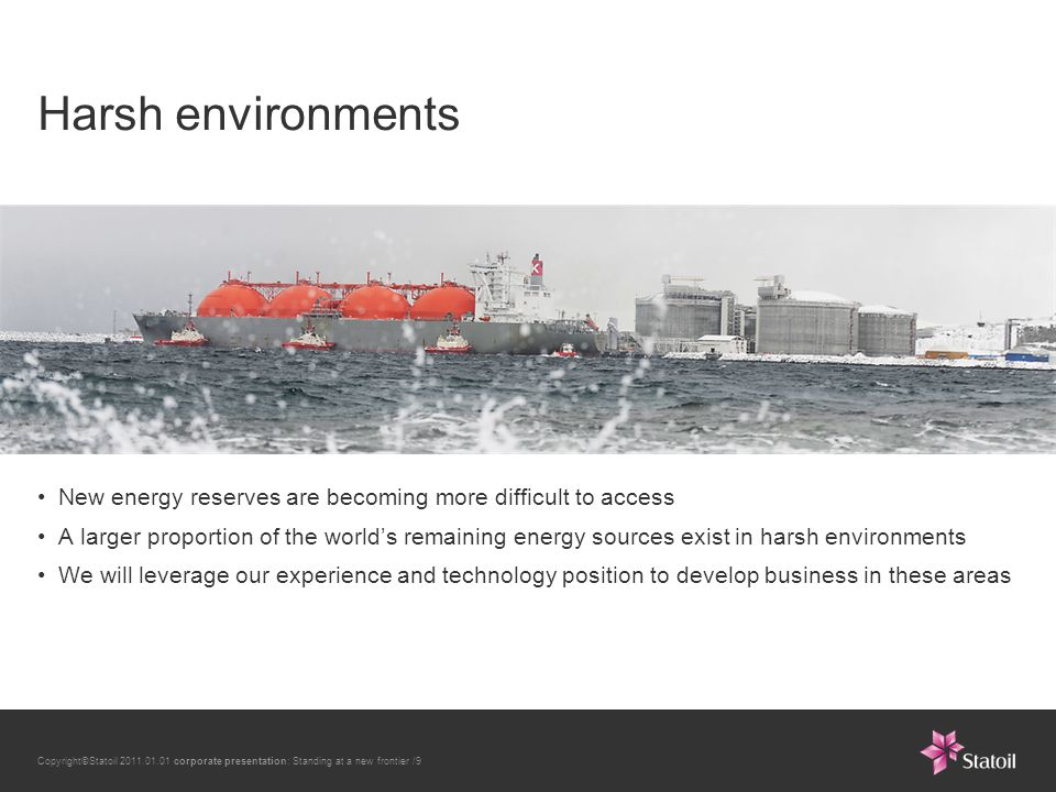 Copyright©Statoil 2011.01.01 corporate presentation: Standing at a new frontier /9 Harsh environments New energy reserves are becoming more difficult to access A larger proportion of the world's remaining energy sources exist in harsh environments We will leverage our experience and technology position to develop business in these areas