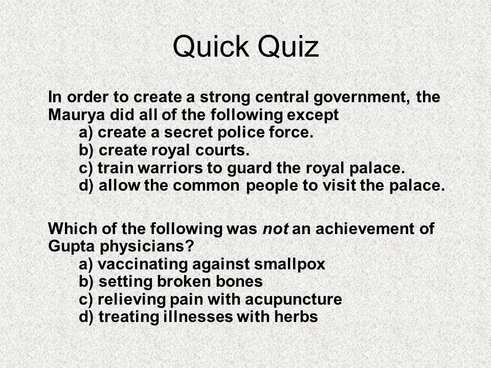 Quick Quiz In order to create a strong central government, the Maurya did all of the following except a) create a secret police force.