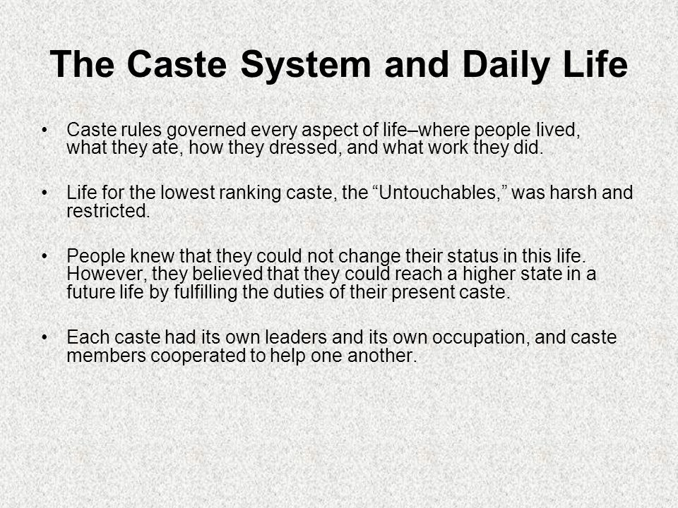 The Caste System and Daily Life Caste rules governed every aspect of life–where people lived, what they ate, how they dressed, and what work they did.