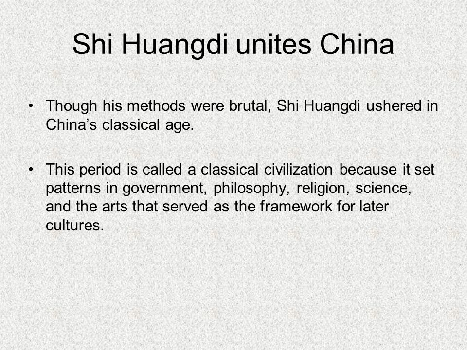 Shi Huangdi unites China Though his methods were brutal, Shi Huangdi ushered in China's classical age.