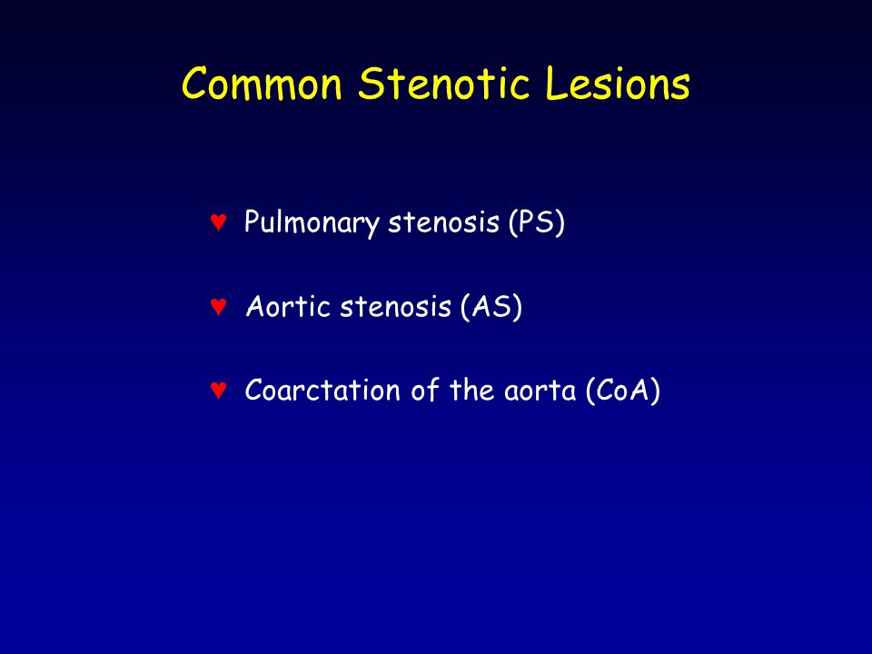 Common Stenotic Lesions ♥ Pulmonary stenosis (PS) ♥ Aortic stenosis (AS) ♥ Coarctation of the aorta (CoA)