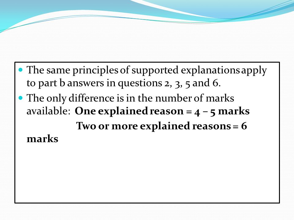 The same principles of supported explanations apply to part b answers in questions 2, 3, 5 and 6. The only difference is in the number of marks availa