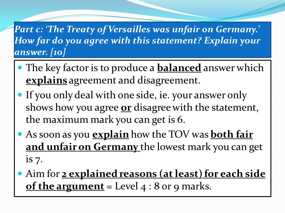 Part c: 'The Treaty of Versailles was unfair on Germany.' How far do you agree with this statement? Explain your answer. [10] The key factor is to pro