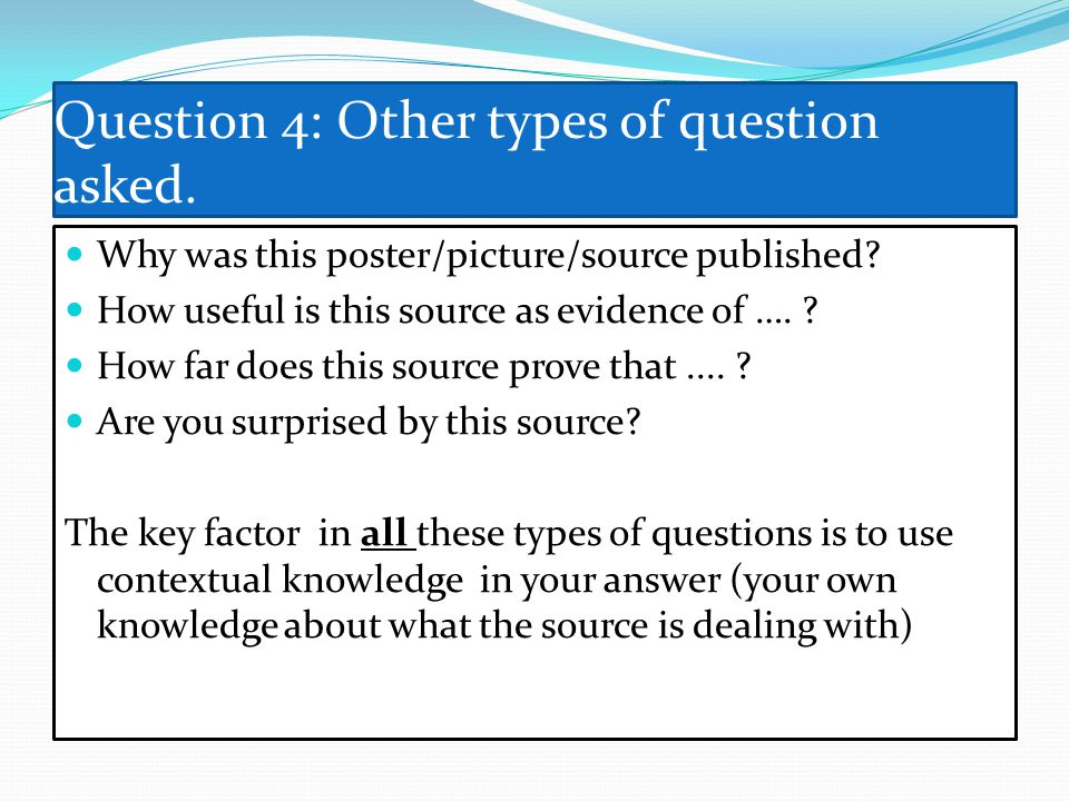 Question 4: Other types of question asked. Why was this poster/picture/source published? How useful is this source as evidence of …. ? How far does th