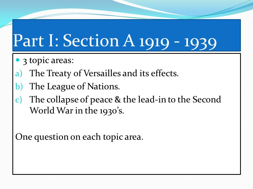 Part I: Section A 1919 - 1939 3 topic areas: a) The Treaty of Versailles and its effects. b) The League of Nations. c) The collapse of peace & the lea