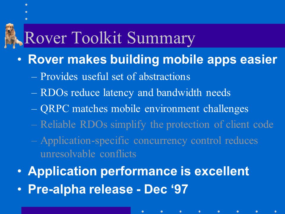 Rover Toolkit Summary Rover makes building mobile apps easier –Provides useful set of abstractions –RDOs reduce latency and bandwidth needs –QRPC matches mobile environment challenges –Reliable RDOs simplify the protection of client code –Application-specific concurrency control reduces unresolvable conflicts Application performance is excellent Pre-alpha release - Dec '97