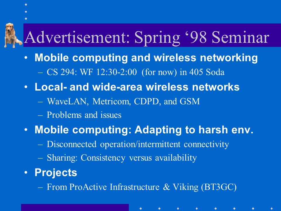 Advertisement: Spring '98 Seminar Mobile computing and wireless networking –CS 294: WF 12:30-2:00 (for now) in 405 Soda Local- and wide-area wireless networks –WaveLAN, Metricom, CDPD, and GSM –Problems and issues Mobile computing: Adapting to harsh env.