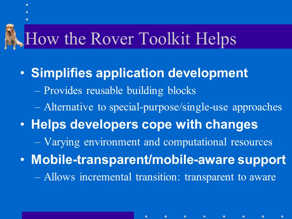 How the Rover Toolkit Helps Simplifies application development –Provides reusable building blocks –Alternative to special-purpose/single-use approaches Helps developers cope with changes –Varying environment and computational resources Mobile-transparent/mobile-aware support –Allows incremental transition: transparent to aware
