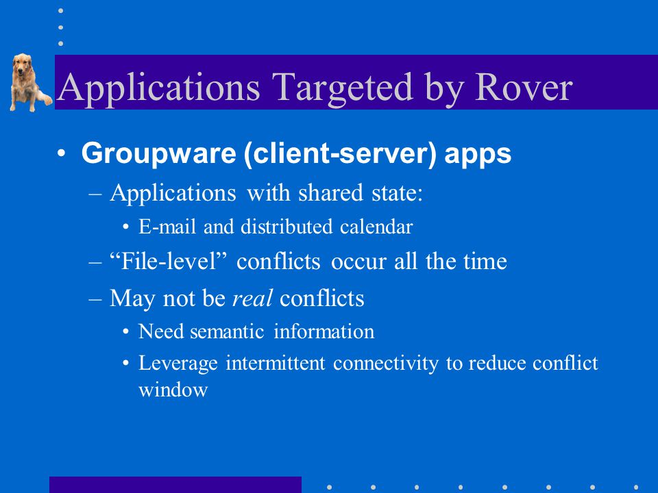 Applications Targeted by Rover Groupware (client-server) apps –Applications with shared state: E-mail and distributed calendar – File-level conflicts occur all the time –May not be real conflicts Need semantic information Leverage intermittent connectivity to reduce conflict window