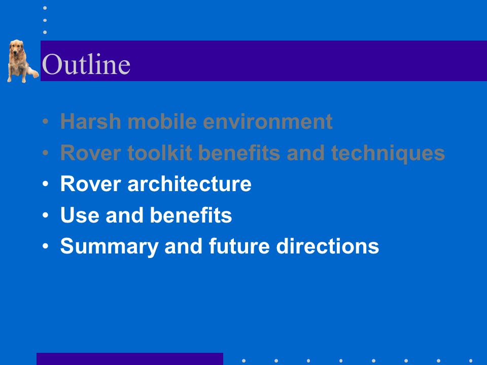 Outline Harsh mobile environment Rover toolkit benefits and techniques Rover architecture Use and benefits Summary and future directions