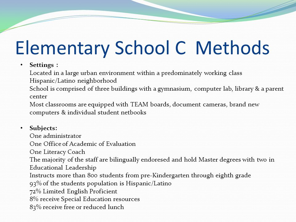 Elementary School B Methods Settings : Located in a suburban area Constructed in the mid-70's and has 53,600 square feet Includes 25 classrooms, 1 media center, 2 gymnasiums and 1 computer lab.