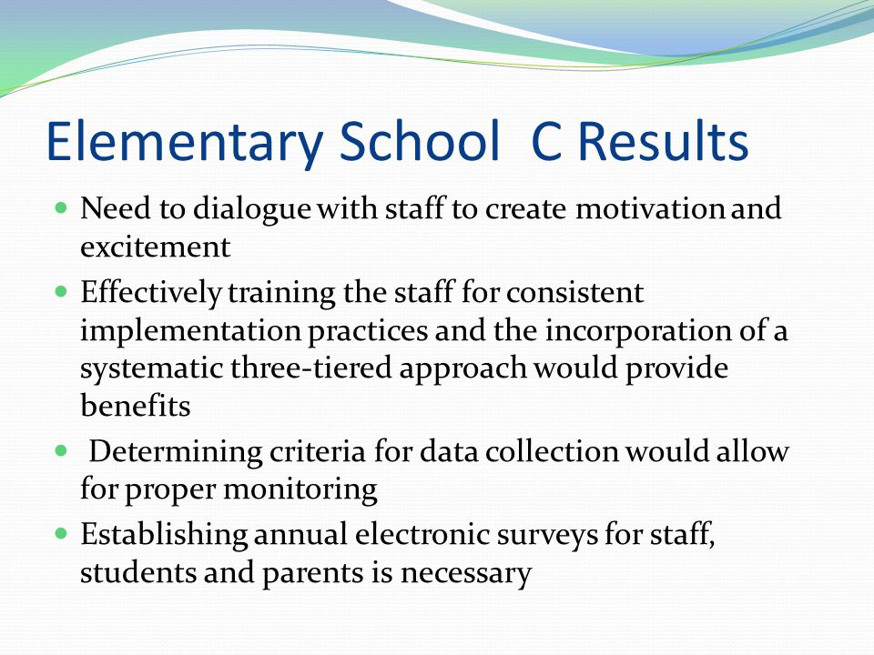 Elementary School B Results Needs to create a simple, consistent behavior system that all staff members will follow Needs a positive systematic approach that is consistently taught Surveys need to be conducted by parents, teachers and students to see if students are motivated by the program Different tiers need to be in place to reach all students Data needs to be collected to see if the SWPBS is eliminating inappropriate behaviors