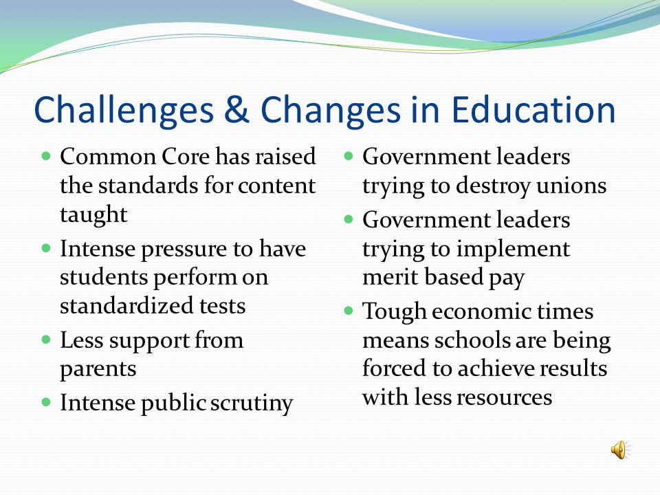 Challenges & Changes in Education Common Core has raised the standards for content taught Intense pressure to have students perform on standardized tests Less support from parents Intense public scrutiny Government leaders trying to destroy unions Government leaders trying to implement merit based pay Tough economic times means schools are being forced to achieve results with less resources