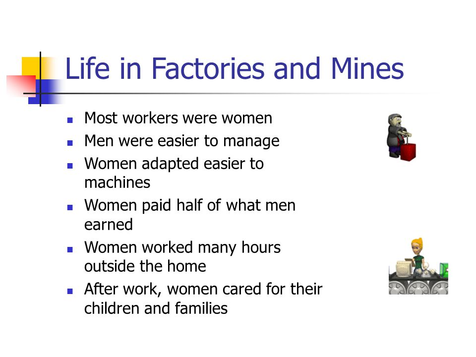 Life in Factories and Mines Most workers were women Men were easier to manage Women adapted easier to machines Women paid half of what men earned Women worked many hours outside the home After work, women cared for their children and families