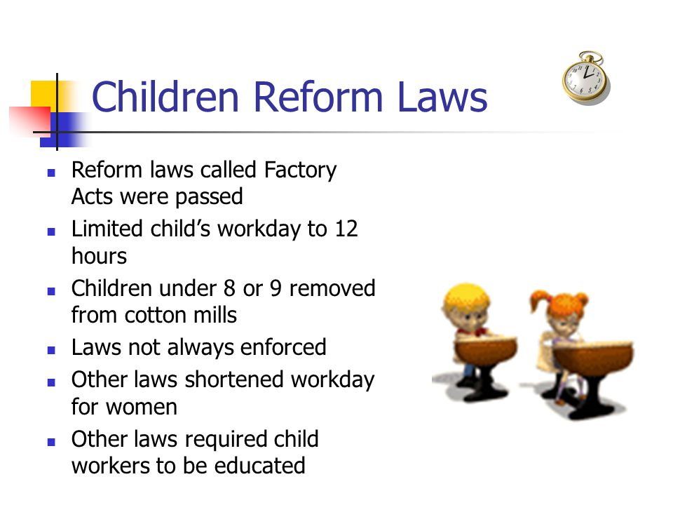 Children Reform Laws Reform laws called Factory Acts were passed Limited child's workday to 12 hours Children under 8 or 9 removed from cotton mills Laws not always enforced Other laws shortened workday for women Other laws required child workers to be educated