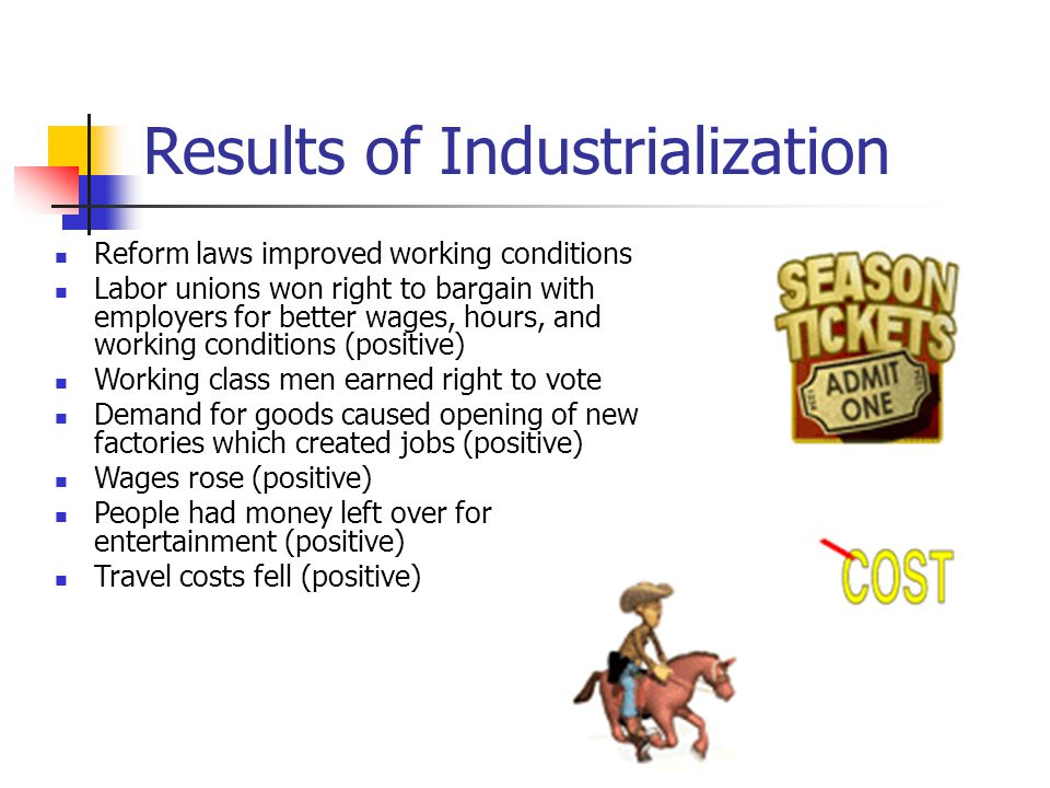 Results of Industrialization Reform laws improved working conditions Labor unions won right to bargain with employers for better wages, hours, and working conditions (positive) Working class men earned right to vote Demand for goods caused opening of new factories which created jobs (positive) Wages rose (positive) People had money left over for entertainment (positive) Travel costs fell (positive)