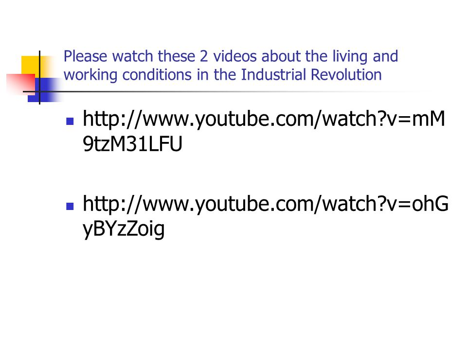 Please watch these 2 videos about the living and working conditions in the Industrial Revolution http://www.youtube.com/watch?v=mM 9tzM31LFU http://www.youtube.com/watch?v=ohG yBYzZoig