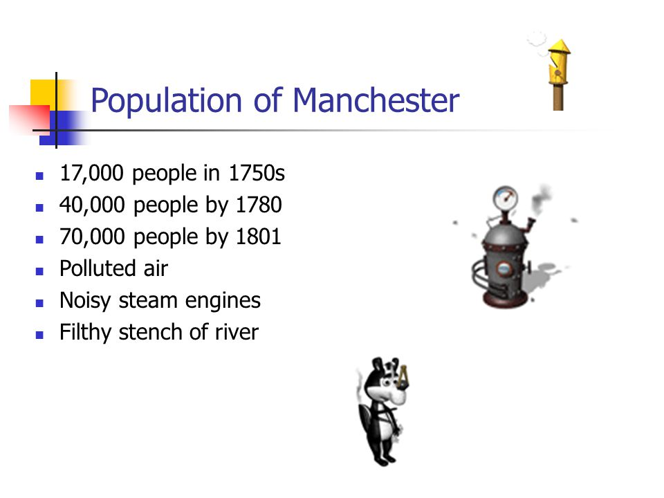 Population of Manchester 17,000 people in 1750s 40,000 people by 1780 70,000 people by 1801 Polluted air Noisy steam engines Filthy stench of river