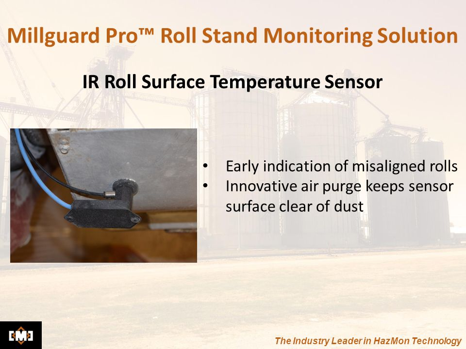 The Industry Leader in HazMon Technology Early indication of misaligned rolls Innovative air purge keeps sensor surface clear of dust Millguard Pro™ Roll Stand Monitoring Solution IR Roll Surface Temperature Sensor