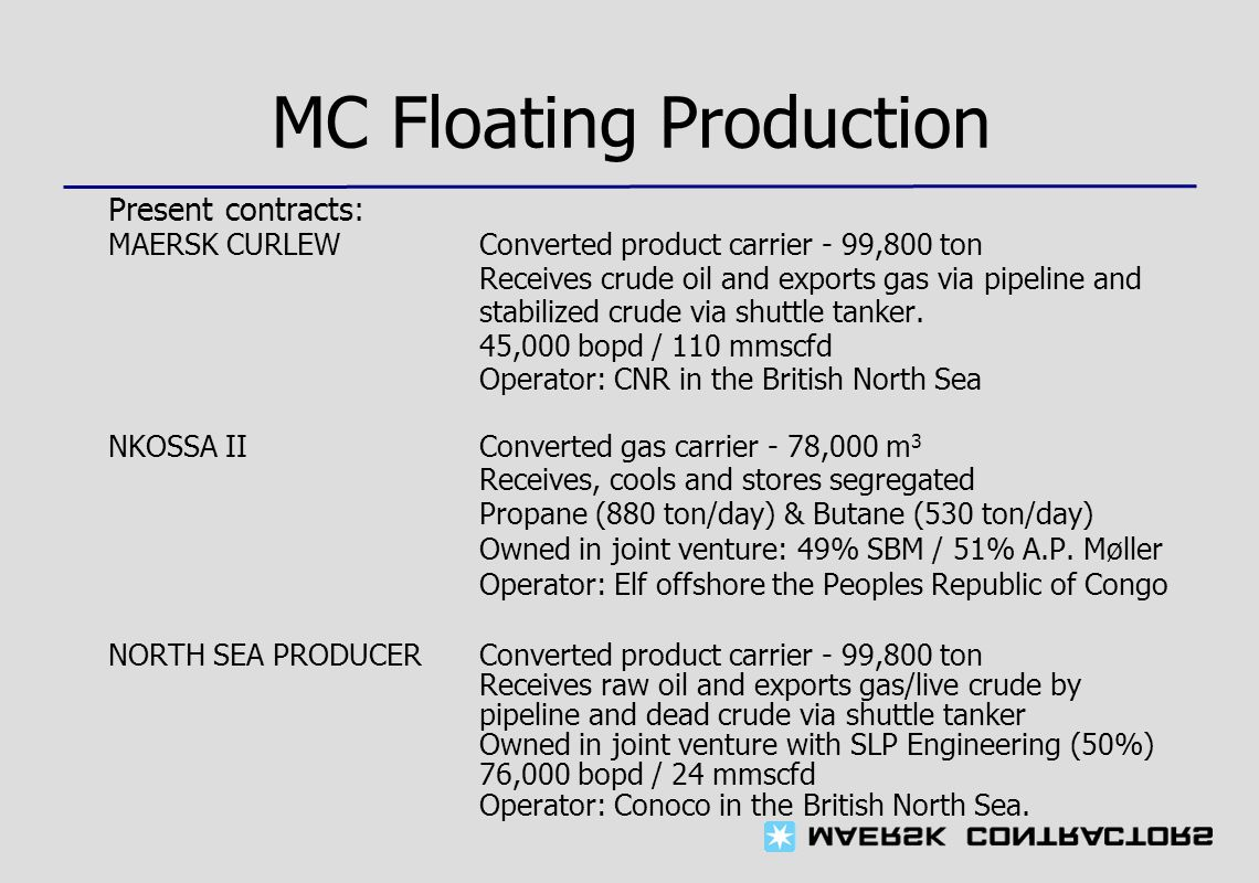 MC Floating Production Present contracts: MAERSK CURLEW Converted product carrier - 99,800 ton Receives crude oil and exports gas via pipeline and stabilized crude via shuttle tanker.