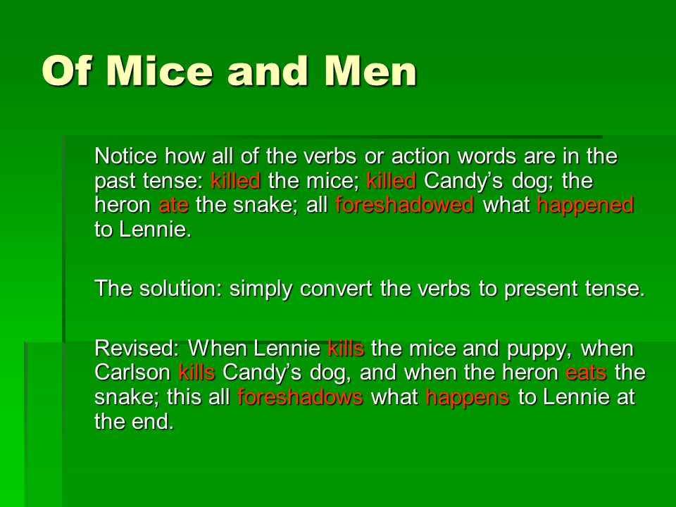 Of Mice and Men Notice how all of the verbs or action words are in the past tense: killed the mice; killed Candy's dog; the heron ate the snake; all foreshadowed what happened to Lennie.