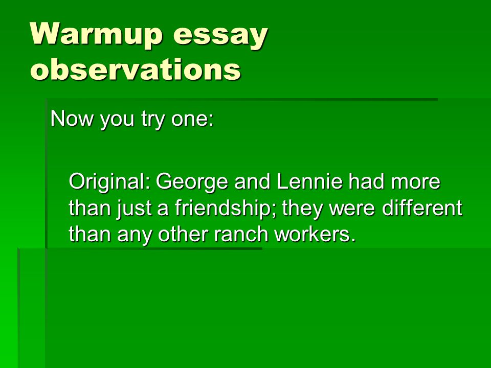 Warmup essay observations Now you try one: Original: George and Lennie had more than just a friendship; they were different than any other ranch workers.