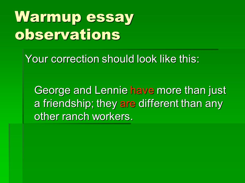 Warmup essay observations Your correction should look like this: George and Lennie have more than just a friendship; they are different than any other ranch workers.