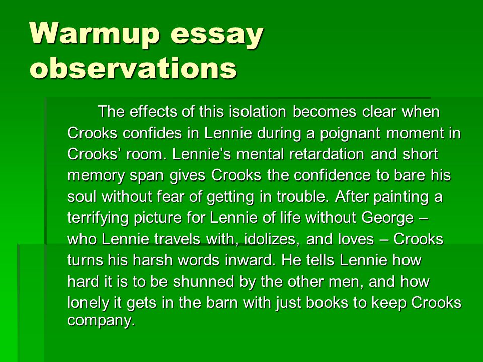 Warmup essay observations The effects of this isolation becomes clear when Crooks confides in Lennie during a poignant moment in Crooks' room. Lennie'