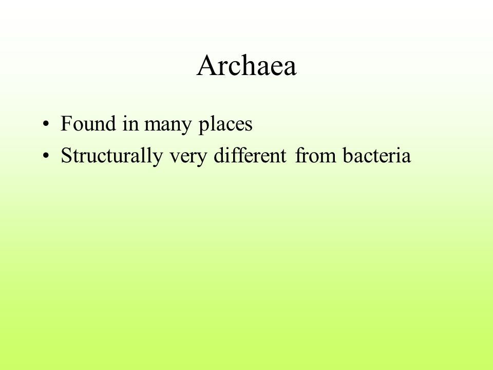 Archaea Found in many places Structurally very different from bacteria
