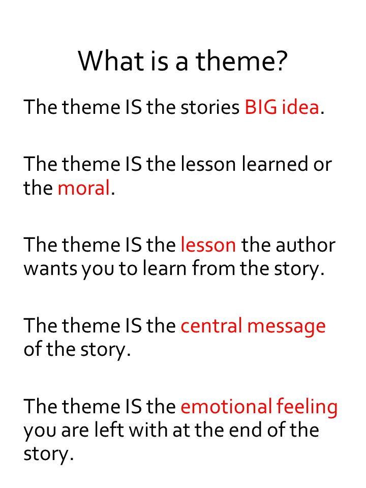 What is a theme? The theme IS the stories BIG idea. The theme IS the lesson learned or the moral. The theme IS the lesson the author wants you to lear