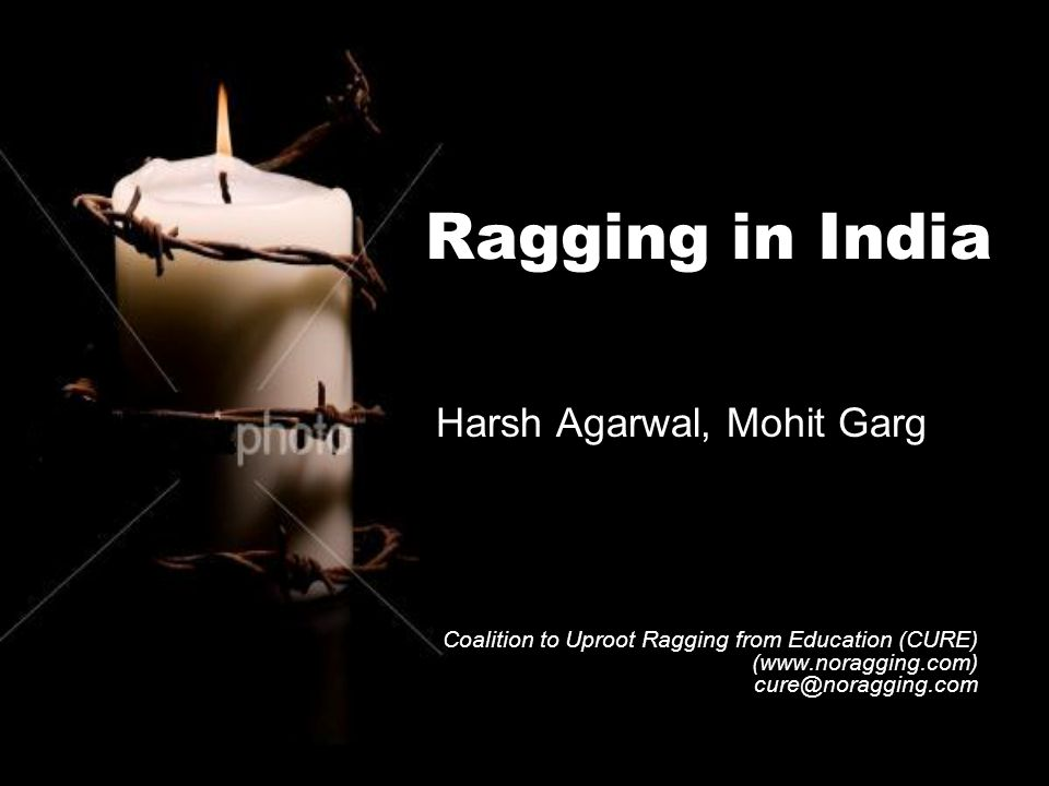 Ragging in India Harsh Agarwal, Mohit Garg Coalition to Uproot Ragging from Education (CURE) (www.noragging.com) cure@noragging.com