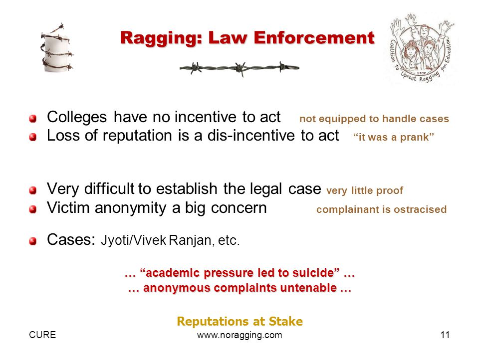 CUREwww.noragging.com11 Ragging: Law Enforcement Colleges have no incentive to act not equipped to handle cases Loss of reputation is a dis-incentive to act it was a prank Very difficult to establish the legal case very little proof Victim anonymity a big concern complainant is ostracised Cases: Jyoti/Vivek Ranjan, etc.